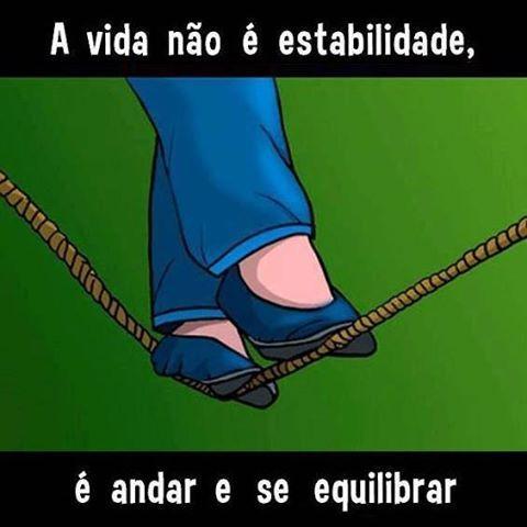 A vida não é estabilidade, é andar e se equilibrar...