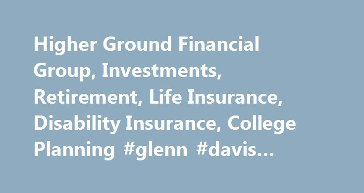 Higher Ground Financial Group, Investments, Retirement, Life Insurance, Disability Insurance, College Planning #glenn #davis #insurance http://wisconsin.remmont.com/higher-ground-financial-group-investments-retirement-life-insurance-disability-insurance-college-planning-glenn-davis-insurance/  # We Place Your Financial Feet on Higher Ground Welcome to our Web site, where you ll find a wealth of information in the form of newsletter articles, calculators, and research reports. Let us put your…