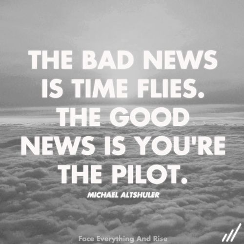 the bad news is time flies. the good news is you're the pilot//