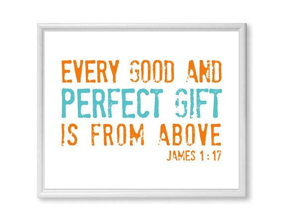 Nursery Bible Verse Art Print, Children's Scripture Art, Every Good and Perfect Gift , Teal and Orange 11x14 on Etsy, $24.00.... Not a fan of the color scheme but I like the idea of having this in a nursery to remind us of why we are up at all hours.