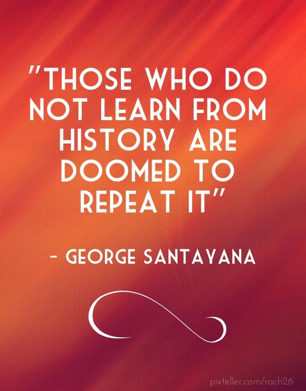 """those who do not learn from history are doomed to repeat it"" - george santayana                                                                                                                                                                                 More"