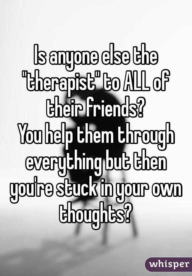 "Is anyone else the ""therapist"" to ALL of their friends?  You help them through everything but then you're stuck in your own thoughts?"