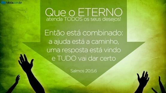 """""""Que o Eterno atenda todos os seus desejos! Então está combinado: a ajuda está a caminho, uma resposta está vindo e tudo vai dar certo."""" Salmos 20:5,6 (A Mensagem)"""