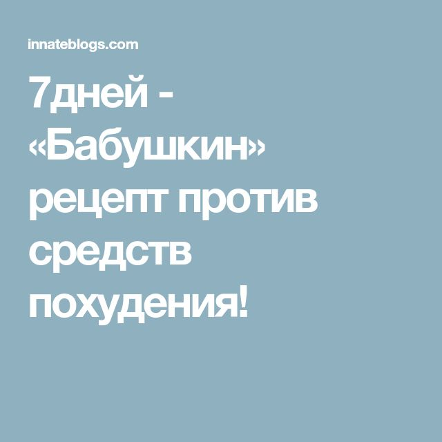 7дней - «Бабушкин» рецепт против средств похудения!