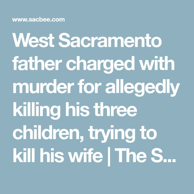 West Sacramento father charged with murder for allegedly killing his three children, trying to kill his wife | The Sacramento Bee