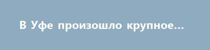 В Уфе произошло крупное ДТП http://oane.ws/2017/06/02/v-ufe-proizoshlo-krupnoe-dtp.html  В пресс-службе республиканского управления ГИБДД сообщили, что в Уфе на проспекте им. Салавата Юлаева произошло крупное ДТП. В аварии столкнулся легковой автомобиль и поливочный грузовик.