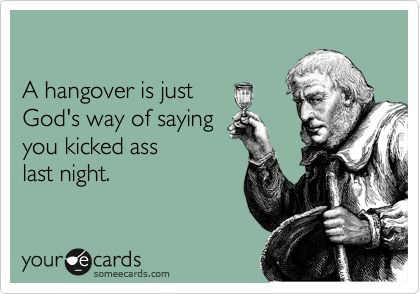 A hangover is just God's way of saying you kicked ass last night.Thank You God, The Weekend, Kicks Ass, Too Funny, So True, Hells Yeah, The Hangover, True Stories