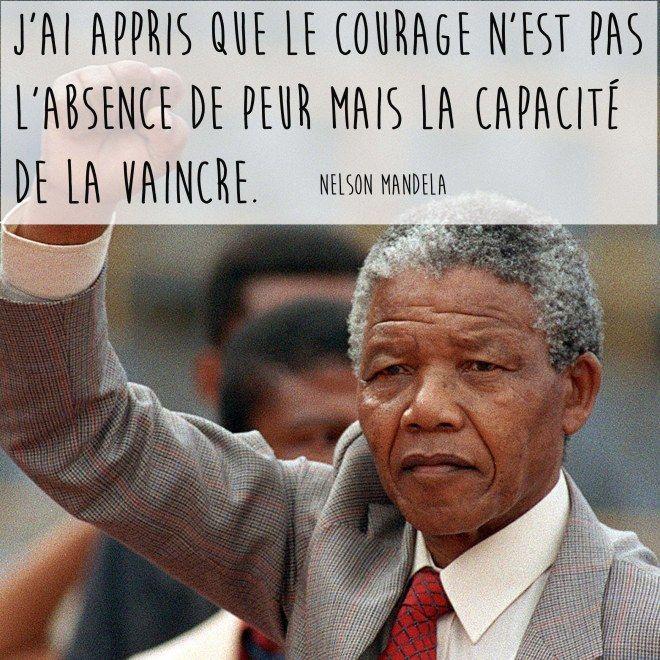 """""""J'ai appris que le courage n'est pas l'absence de peur mais la capacité de la vaincre"""" - Nelson Mandela"""