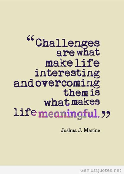 Overcoming Challenges Makes Life Meaningful Interesting Life Quotes
