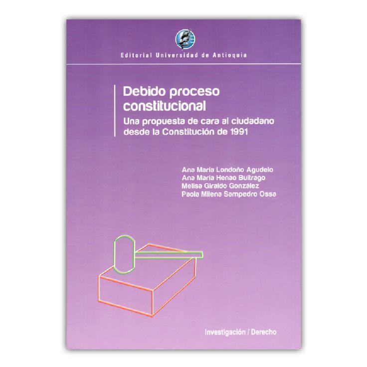 Debido proceso constitucional. Una propuesta de cara al ciudadano desde la constitución de 1991  – Varios – Editorial Universidad de Antioquia www.librosyeditores.com Editores y distribuidores.