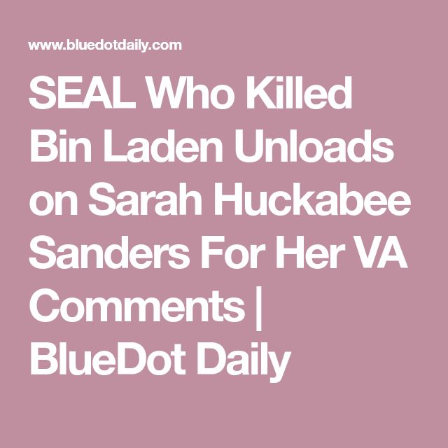 SEAL Who Killed Bin Laden Unloads on Sarah Huckabee Sanders For Her VA Comments | BlueDot Daily