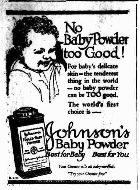 Johnson's Baby Powder Advertisement, 1925. 'Best for Baby, Best for you.' In 2018, almost 100 years later, recent news headlines would argue against this clever, yet false, marketing claim.
