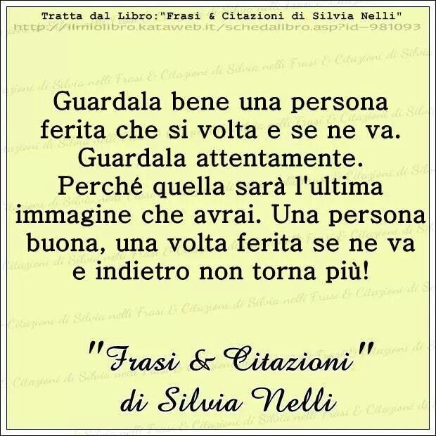 .La verità Watch carefully a good person hurt that turns his back on you and walks out. Observe with full attention. Because that will be the last image you will ever have. A good person once hurt will walk out and will not turn back ever.