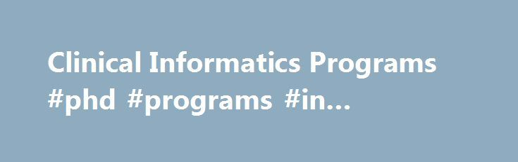 Clinical Informatics Programs #phd #programs #in #education http://north-carolina.remmont.com/clinical-informatics-programs-phd-programs-in-education/  Clinical Informatics Track Clinical informatics transforms health care by analyzing, designing, implementing, and evaluating information and communication systems to improve patient care, enhance access to care, advance individual and population health outcomes, and strengthen the clinician-patient relationship. Professionals in clinical…