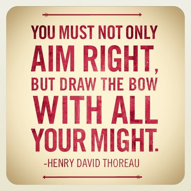 """You must not only aim right, but draw the bow with all your might.""  ~Henry David Thoreau  Read more at: http://epicinspirationalquotes.com/"
