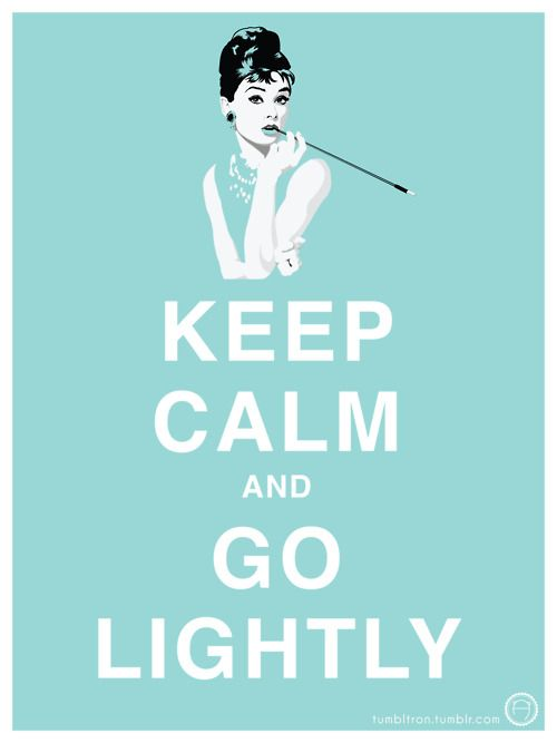 Keep Calm and Go Lightly. Love this. Audrey Hepburn as Holly Golightly in Breakfast at Tiffany's.