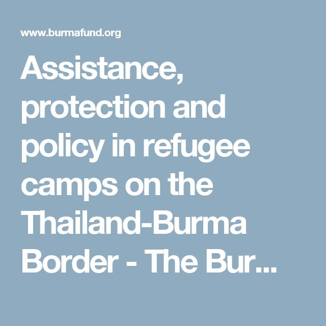 Assistance, protection and policy in refugee camps on the Thailand-Burma Border - The Burma Fund
