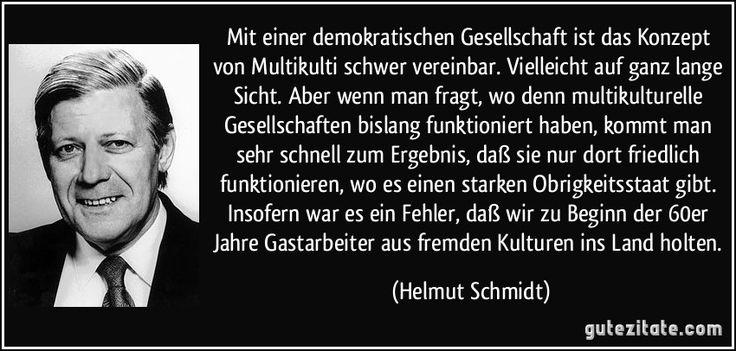 Mit einer demokratischen Gesellschaft ist das Konzept von Multikulti schwer vereinbar. Vielleicht auf ganz lange Sicht. Aber wenn man fragt, wo denn multikulturelle Gesellschaften bislang funktioniert haben, kommt man sehr schnell zum Ergebnis, daß sie nur dort friedlich funktionieren, wo es einen starken Obrigkeitsstaat gibt. Insofern war es ein Fehler, daß wir zu Beginn der 60er Jahre Gastarbeiter aus fremden Kulturen ins Land holten. (Helmut Schmidt)