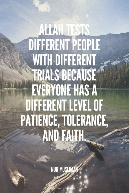 Allah tests different people with different trials because everyone has a different level of patience, tolerance, and faith.  - Nur Muslimah