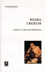 Wydawnictwo Naukowe Scholar :: :: WIARA I ROZUM Szkice o Ojcach Kościoła