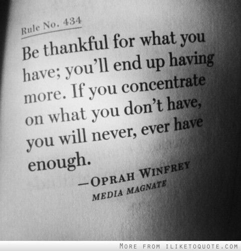 """Be thankful for what you have; you'll end up having more.  If you concentrate on what you don't have, you will never, ever have enough."" -Oprah Winfrey"