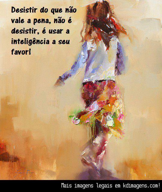 Desistir do que não vale a pena não é desistir, é usar a inteligência a seu favor!