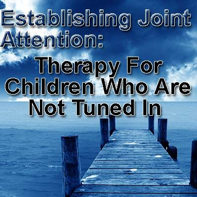 Establishing Joint Attention: Therapy for Children Who Aren't Tuned In