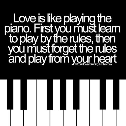 Love is like playing the piano.  First you must learn to play by the rules, then you must forget the rules and play from the heart.