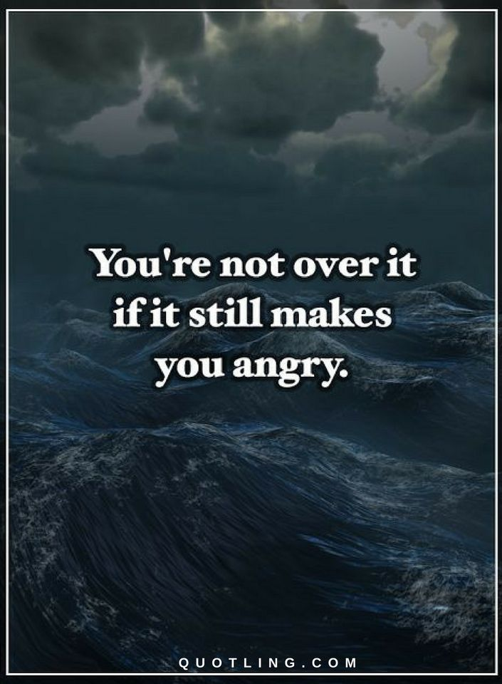 Quotes You are not over it if it still makes you angry.
