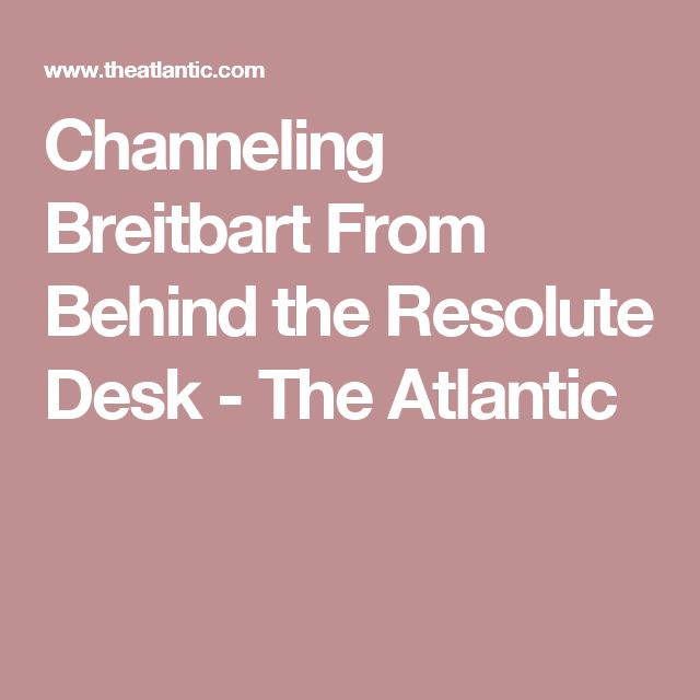 Channeling Breitbart From Behind the Resolute Desk  - The Atlantic