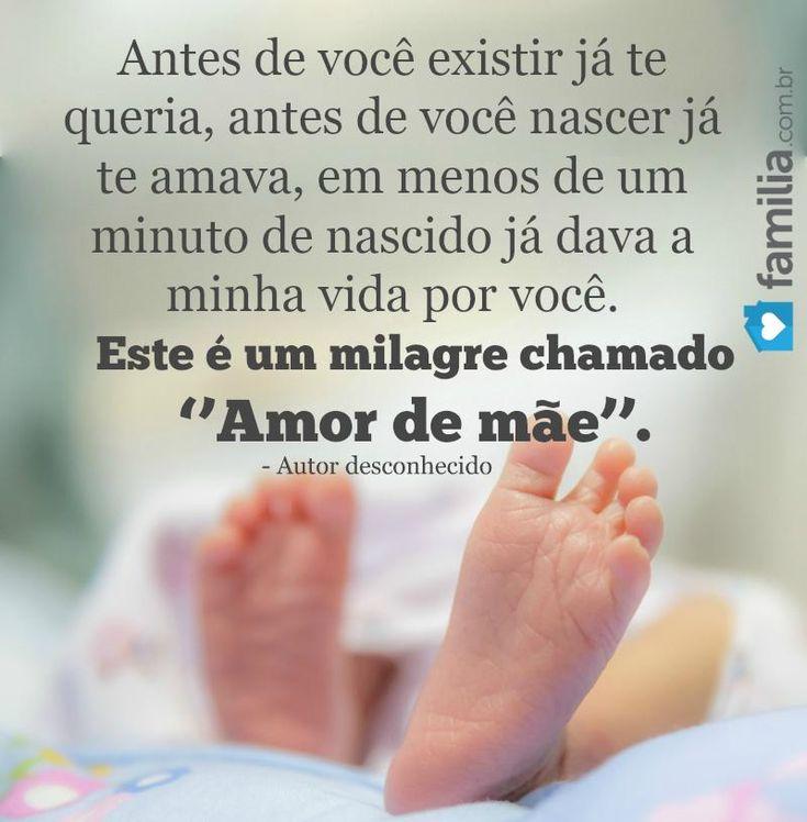Antes de você existir já te queria, antes de você nascer já te amava, em menos de um minuto de nascido já dava a minha vida por você. Esse é um milagre chamado ''Amor de mãe''.