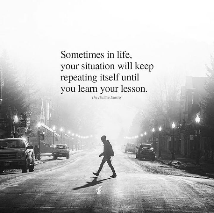 Sometimes in life your situation will keep repeating itself..
