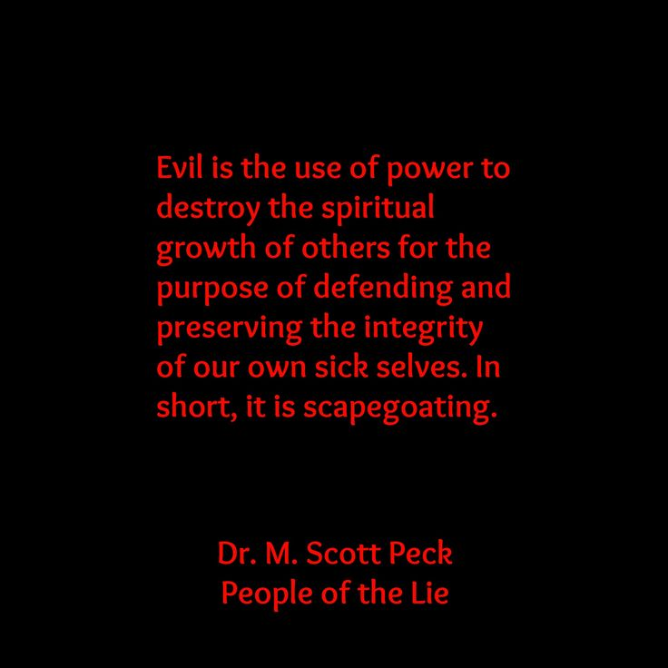 Evil is the use of power to destroy the spiritual growth of others for the purpose of defending and preserving the integrity of our own sick selves. In short, it is scapegoating. Dr. M. Scott Peck, People of the Lie