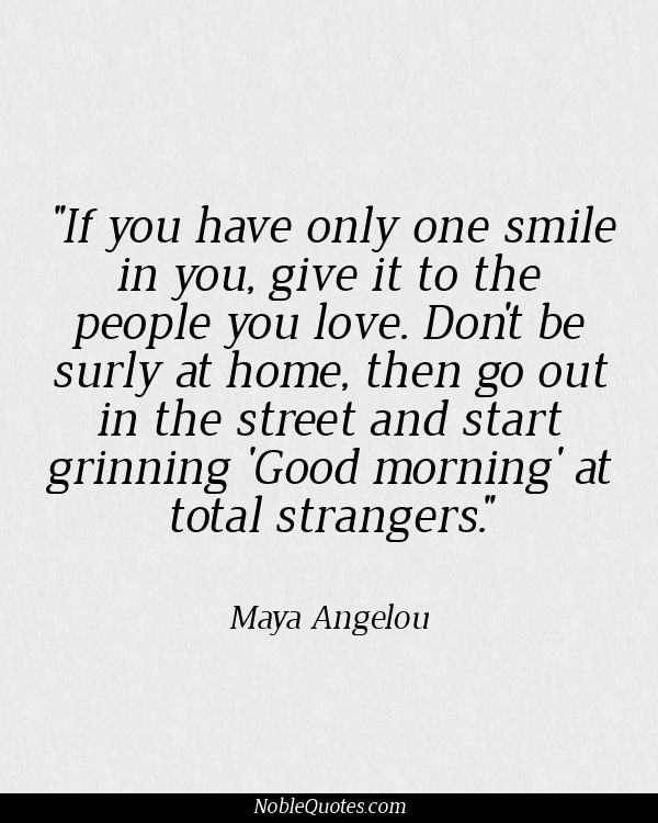 If you only have one smile to give, give it to the people you love. Don't be surly at home and then go out in the street and start grinning 'Good Morning' at total strangers.