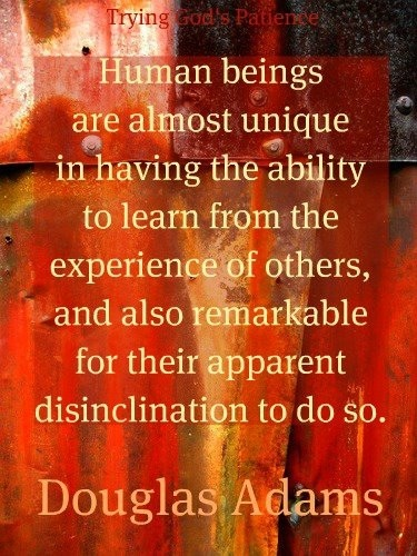 Learn from the experience of others- Douglas Adams