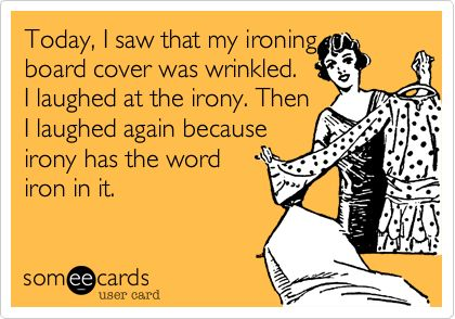 Today, I saw that my ironing board cover was wrinkled. I laughed at the irony. Then I laughed again because irony has the word iron in it.