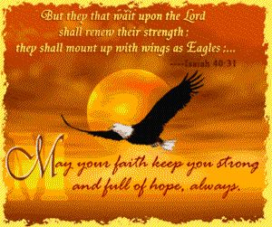 Isaiah 40:31 They that wait upon the Lord shall renew their strength; they shall mount up with wings as eagles.