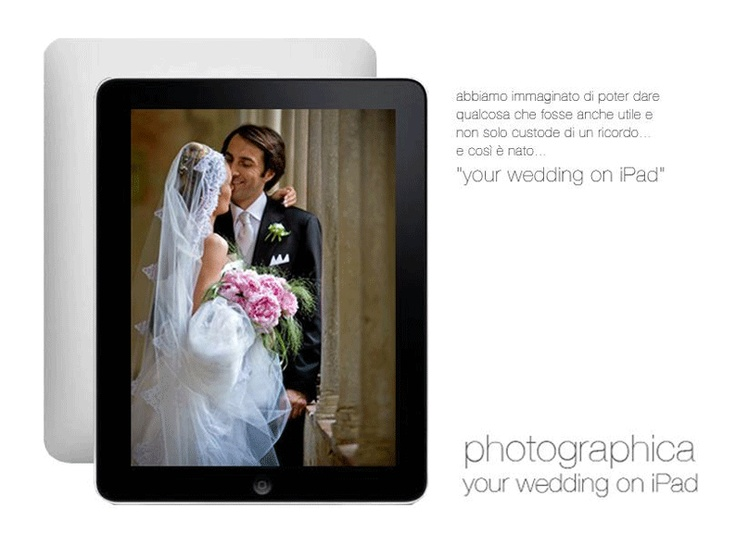 """..abbiamo immaginato di poter dare qualcosa che fosse anche utile e non solo custode di un ricordo...è così è nato """"Your wedding on iPad""""  http://www.photographicaweb.it"""