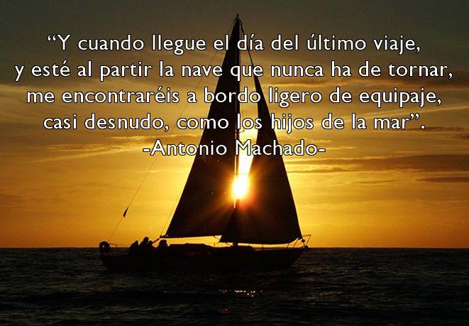 Y cuando llegue el día del último viaje y esté al partir la nave que nunca ha de tornar... AntonioMachado