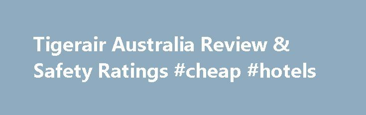 Tigerair Australia Review & Safety Ratings #cheap #hotels http://cheap.remmont.com/tigerair-australia-review-safety-ratings-cheap-hotels/  #chips airline tickets # Airline Safety Ratings In Flight Product All aircraft are in economy only configuration Food and drinks, including tea, coffee and water available for purchase No in flight entertainment Seat pitch of 28 – 29 inch with a 4.5 inch recline; Seat selection available for a fee No blankets and pillows Online…