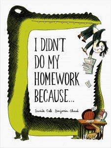 I Didn't Do My Homework Because… written by Davide Cali and illustrated by Benjamin Chaud. Edited by Naomi Kirsten. Published by Chronicle Books 2014