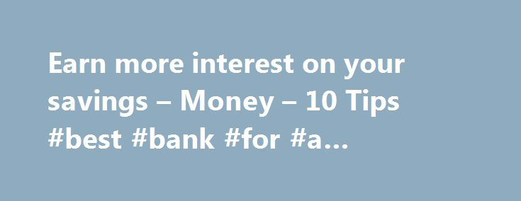 Earn more interest on your savings – Money – 10 Tips #best #bank #for #a #savings #account http://savings.nef2.com/earn-more-interest-on-your-savings-money-10-tips-best-bank-for-a-savings-account/  Earn more interest on the money you save Are you tired of the sad little yields you've been getting from your savings account? Many traditional savings accounts offer low annual percentage yields in the 0.2 percent to 0.5 percent range, and traditional money market savings accounts tend to be only…