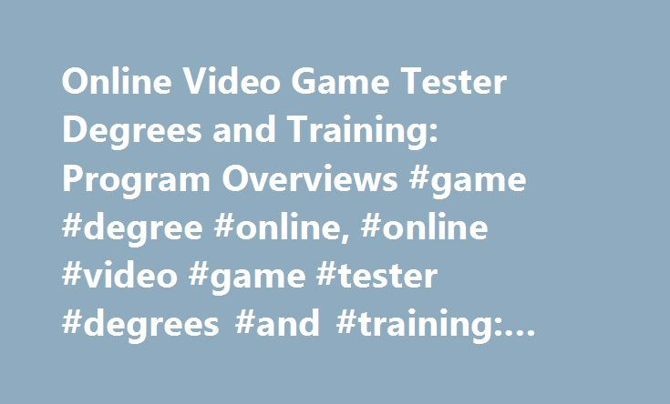Online Video Game Tester Degrees and Training: Program Overviews #game #degree #online, #online #video #game #tester #degrees #and #training: #program #overviews http://south-sudan.remmont.com/online-video-game-tester-degrees-and-training-program-overviews-game-degree-online-online-video-game-tester-degrees-and-training-program-overviews/  # Online Video Game Tester Degrees and Training: Program Overviews Essential Information Several schools offer online certificate and bachelor's degree…