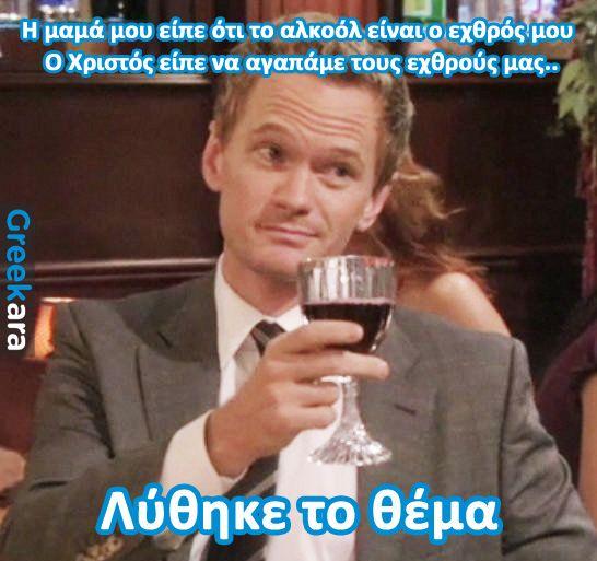 Η μαμά μου είπε ότι το αλκοόλ είναι ο εχθρός μου, ο Χριστός είπε να αγαπάμε τους εχθρούς...λύθηκε το θέμα!