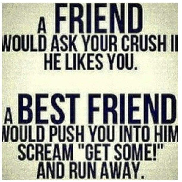 The difference between a best friend and a friend when it comes to your crush! Haha! Only my 2 bffs Still would do this to me. However, I would do this to both of them:) lol