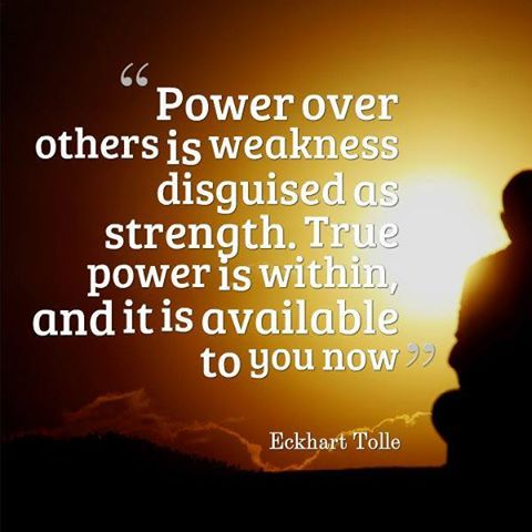 """""""Power over others is weakness disguised as strength. True power is within, and it is available to you now."""" ~ Eckhart Tolle"""