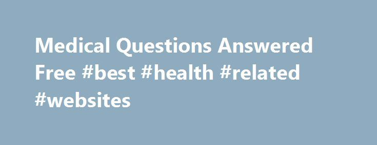 Medical Questions Answered Free #best #health #related #websites http://health.remmont.com/medical-questions-answered-free-best-health-related-websites/  Medical Questions A Place for correct medical questions answered. Welcome to the correct, a place for your medical questions answered correctly. Please consult a doctor or a medical clinic before using any of the information present on this page. More often than not, we just do not have time or shy away from visiting a...