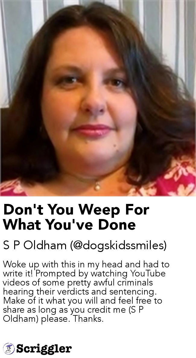 Don't You Weep For What You've Done by S P Oldham (@dogskidssmiles) https://scriggler.com/detailPost/story/115313 Woke up with this in my head and had to write it! Prompted by watching YouTube videos of some pretty awful criminals hearing their verdicts and sentencing. Make of it what you will and feel free to share as long as you credit me (S P Oldham) please. Thanks.