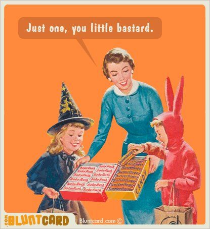 I love this one! and aint this the truth after you spend about 40.00 in candy and its already about gone after only 20 minutes and a whole night ahead of more trick or treaters! lol