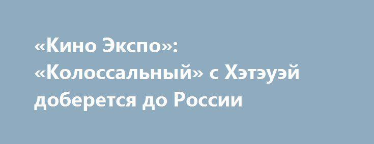 «Кино Экспо»: «Колоссальный» с Хэтэуэй доберется до России «Люксор» испугал хоррором про ховринскую больницу, «Ленфильм» занялся производством мультфильмов, а «Экспонента» купила для российского проката фильм с Энн Хэтэуэй.